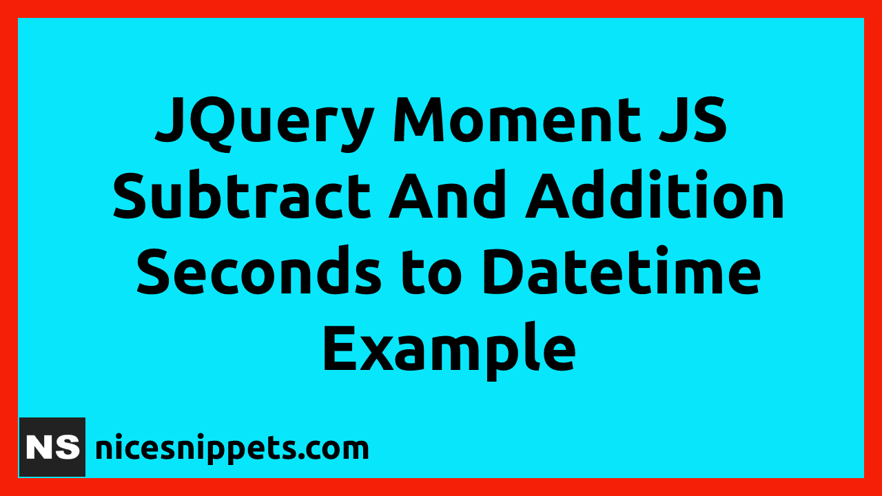 JQuery Moment JS Subtract And Addition Seconds to Datetime Example